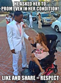 """This meme shows a teenage boy in a tuxedo and a girl in a prom dress. She is in a wheelchair and the caption reads: """"He asked her to prom, even in her condition! Like and share = respect."""""""