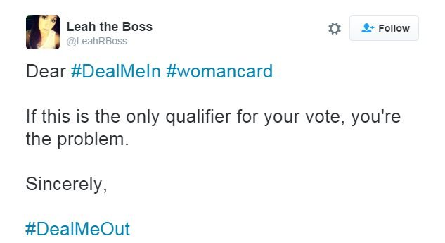 """Tweet: Dear #DealMeIn #womancard. If this is the only qualifier for your vote, you're the problem."""""""