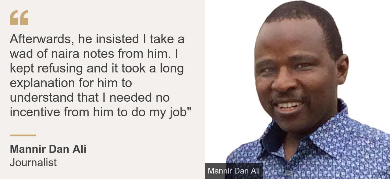 "Quote card. Mannir Dan Ali: ""Afterwards, he insisted I take a wad of naira notes from him. I kept refusing and it took a long explanation for him to understand that I needed no incentive from him to do my job"""