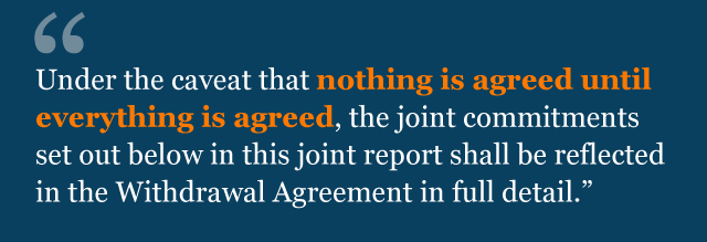 Text from agreement: Under the caveat that nothing is agreed until everything is agreed, the joint commitments set out below in this joint report shall be reflected in the Withdrawal Agreement in full detail.