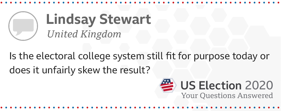 Is the electoral college system still fit for purpose today or does it unfairly skew the result? - Lindsay Stewart, from the UK