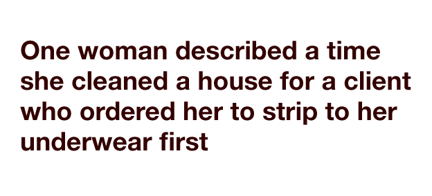 One woman described a time she cleaned a house for a client who ordered her to strip to her underwear first