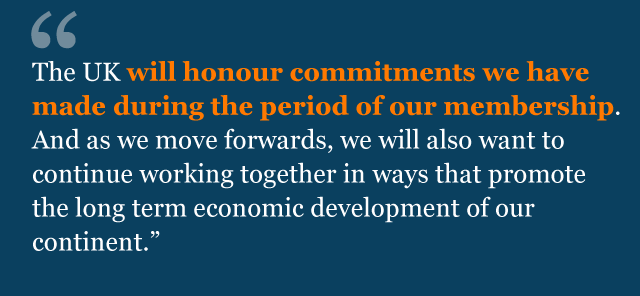 The UK will honour commitments we have made during the period of our membership. And as we move forwards, we will also want to continue working together in ways that promote the long term economic development of our continent