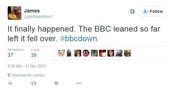 Tweet: It finally happened. The BBC leaned so far left it fell over. #bbcdown