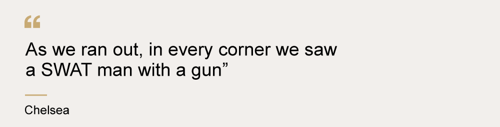 "A quote from Chelsea that says ""As we ran out, in every corner we saw a SWAT man with a gun"""