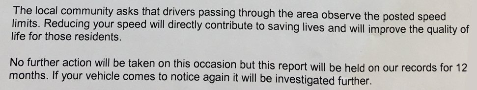Extract of letter: The local community asks that drivers passing through the area observe the posted speed limits. Reducing your speed will directly contribute to saving lives and will improve the quality of life for those residents. No further action will be taken on this occasion but this report will be held on our records for 12 months. If your vehicle comes to notice again it will be investigated further.