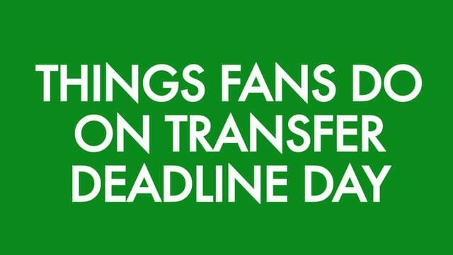 Things fans do on deadline day