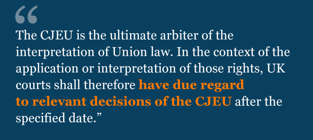Text from agreement: The CJEU is the ultimate arbiter of the interpretation of Union law. In the context of the application or interpretation of those rights, UK courts shall therefore have due regard to relevant decisions of the CJEU after the specified date.