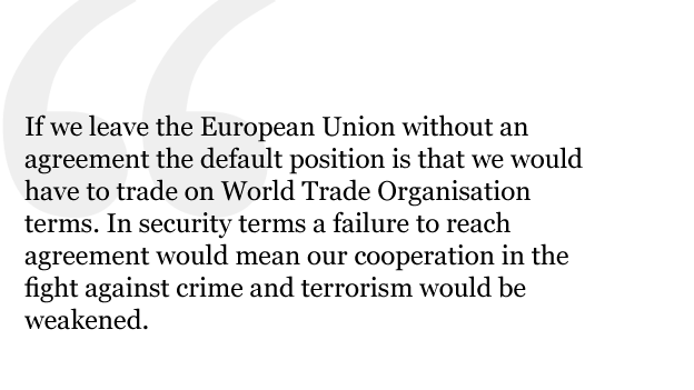 If, however, we leave the European Union without an agreement the default position is that we would have to trade on World Trade Organisation terms. In security terms a failure to reach agreement would mean our cooperation in the fight against crime and terrorism would be weakened.