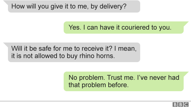 Text of messages between BBC and dealer: BBC: how will you give it to me, by delivery? Dealer: yes. I can have it couriered to you. BBC: Will it be safe for me to receive it? I mean, it is not allowed to buy rhino horns. Dealer: No problem. Trust me. I've never had that problem before.