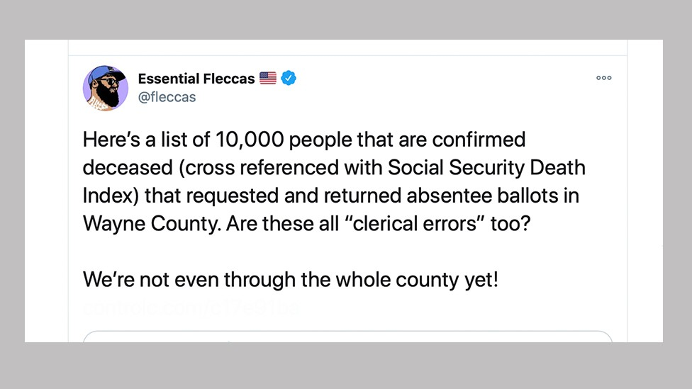 "A tweet by an account called Essential Fleccas: Here's a list of 10,000 people that are confirmed deceased (cross referenced with Social Security Death Index) that requested and returned absentee ballots in Wayne County. Are these all ""clerical errors"" too?"