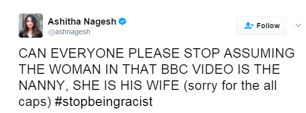 """Tweet from Ashitha Nagesh: """"CAN EVERYONE PLEASE STOP ASSUMING THE WOMAN IN THAT BBC VIDEO IS THE NANNY, SHE IS HIS WIFE (sorry for the all caps) #stopbeingracist"""