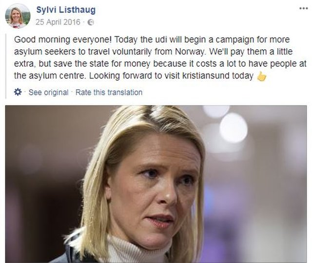"An April 2016 Facebook post by Norwegian integration minister Sylvi Listhaug reads (translated from Norwegian): ""Good morning everyone! Today the udi will begin a campaign for more asylum seekers to travel voluntarily from Norway. We'll pay them a little extra, but save the state for money because it costs a lot to have people at the asylum centre. Looking forward to visit kristiansund today."""