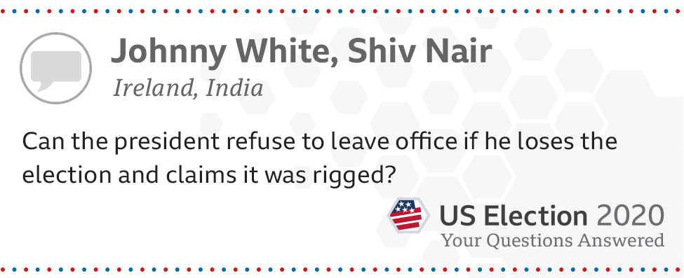 Can the president refuse to leave office if he loses the election and claims it was rigged? - Johnny White, from Ireland, and Shiv Nair, from India