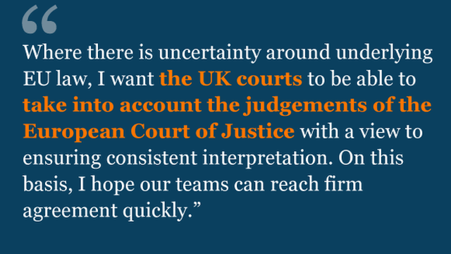 Where there is uncertainty around underlying EU law, I want the UK courts to be able to take into account the judgements of the European Court of Justice with a view to ensuring consistent interpretation. On this basis, I hope our teams can reach firm agreement quickly.