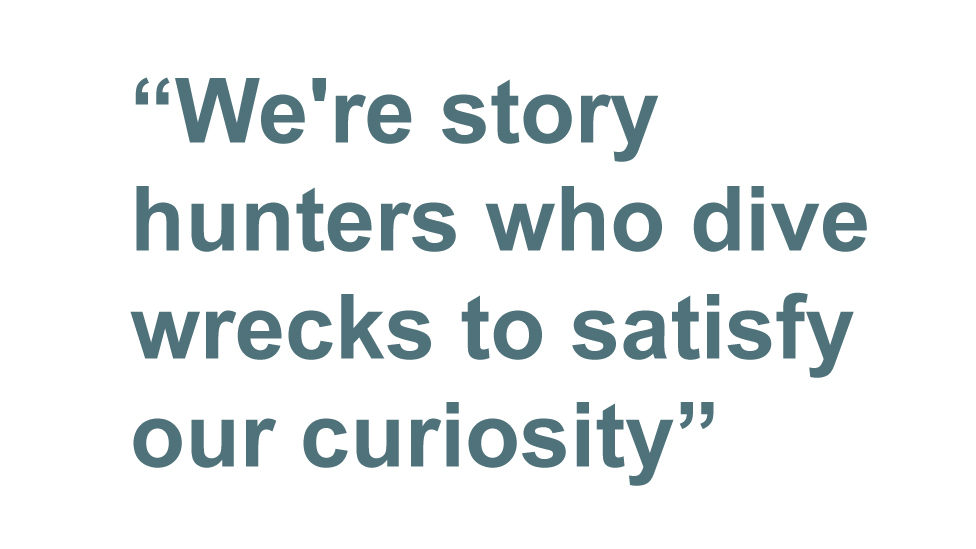 Quotebox: We're story hunters who dive wrecks to satisfy our curiosity