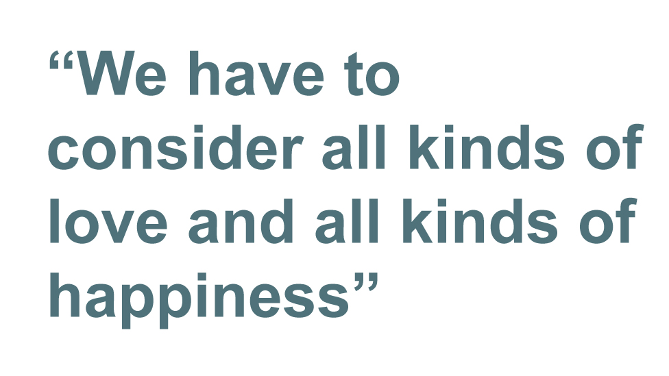 Quotebox: We have to consider all kinds of love and all kinds of happiness