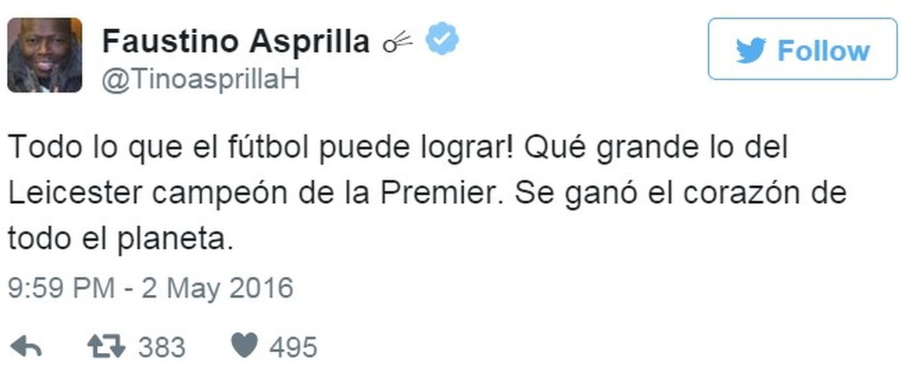 "Tweet by Colombian former footballer Faustin Asprilla saying ""Look at what football can do! How great that Leicester are the Premier League champions, the heart of the entire planet is won."" - 2 May 2016"