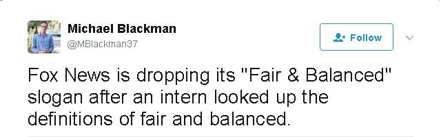 """Tweet reads: Fox News is dropping its """"Fair & Balanced"""" slogan after an intern looked up the definitions of fair and balanced."""