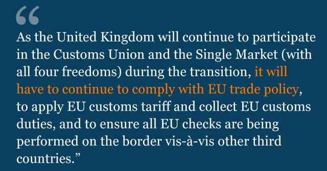 Text saying: As the United Kingdom will continue to participate in the Customs Union and the Single Market (with all four freedoms) during the transition, it will have to continue to comply with EU trade policy, to apply EU customs tariff and collect EU customs duties, and to ensure all EU checks are being performed on the border vis-à-vis other third countries.