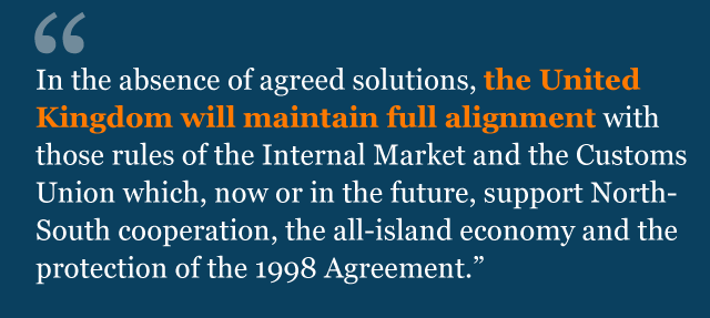 Text from agreement: In the absence of agreed solutions, the United Kingdom will maintain full alignment with those rules of the Internal Market and the Customs Union which, now or in the future, support North-South cooperation, the all-island economy and the protection of the 1998 Agreement.