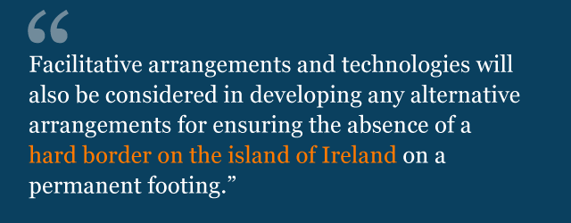Text from political declaration saying: Facilitative arrangements and technologies will also be considered in developing any alternative arrangements for ensuring the absence of a hard border on the island of Ireland on a permanent footing.