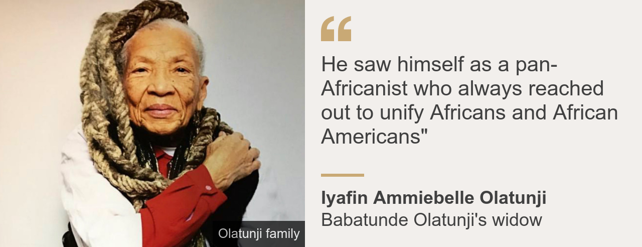 "Quote box. Iyafin Ammiebelle Olatunji: ""He saw himself as a pan-Africanist who always reached out to unify Africans and African Americans"""