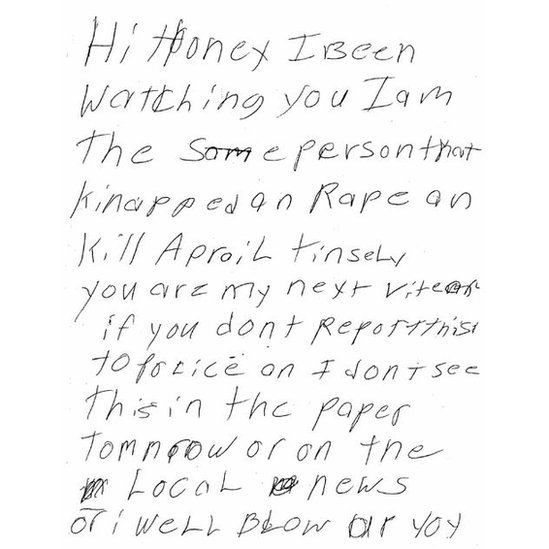 """Note reading: """"Hi honey, I been watching you I am the same person that kidnapped an rape an kill April Tinsley you are my next victim if you don't report this to police or I don't see this in the paper tomorrow or on the local news or I will blow up you"""""""