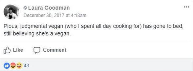 "Facebook post by Laura Goodman: ""Pious, judgemental vegan (who I spent all day cooking for) has gone to bed still believing she's a vegan"""