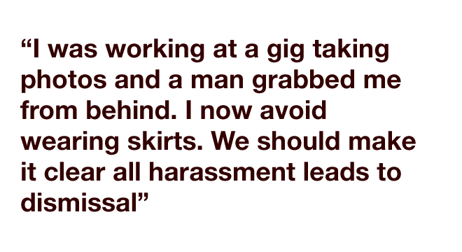 """""""I was working at a gig taking photos and a man grabbed me from behind. I now avoid wearing skirts. We should make it clear all harassment leads to dismissal"""""""