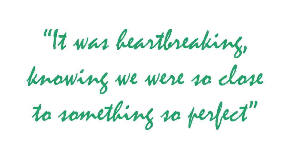 """Quote: """"It was heartbreaking, knowing we were so close to something so perfect!"""