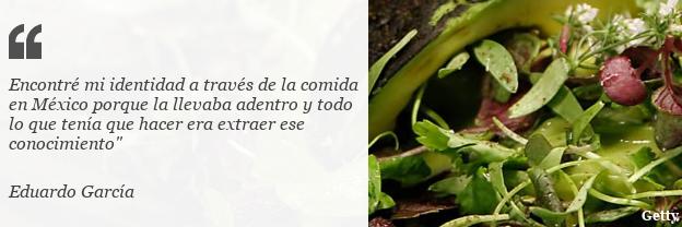 """Cita de Eduardo García: """"Encontré mi identidad a través de la comida en México porque la llevaba adentro y todo lo que tenía que hacer era extraer ese conocimiento"""""""