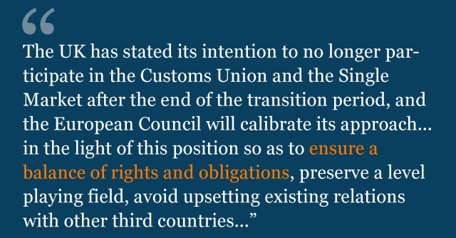 Text saying: The United Kingdom has stated its intention to no longer participate in the Customs Union and the Single Market after the end of the transition period, and the European Council will calibrate its approach as regards trade and economic cooperation in the light of this position so as to ensure a balance of rights and obligations, preserve a level playing field, avoid upsetting existing relations with other third countries...