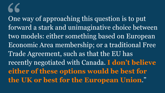 One way of approaching this question is to put forward a stark and unimaginative choice between two models: either something based on European Economic Area membership; or a traditional Free Trade Agreement, such as that the EU has recently negotiated with Canada. I don't believe either of these options would be best for the UK or best for the European Union.