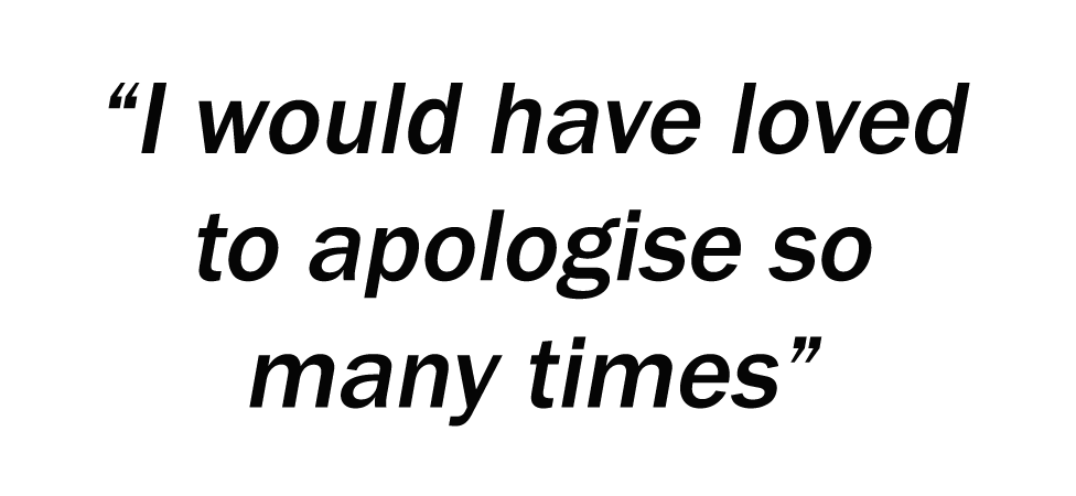 I would have loved to apologise so many times