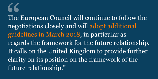 Text saying: The European Council will continue to follow the negotiations closely and will adopt additional guidelines in March 2018, in particular as regards the framework for the future relationship. It calls on the United Kingdom to provide further clarity on its position on the framework of the future relationship.