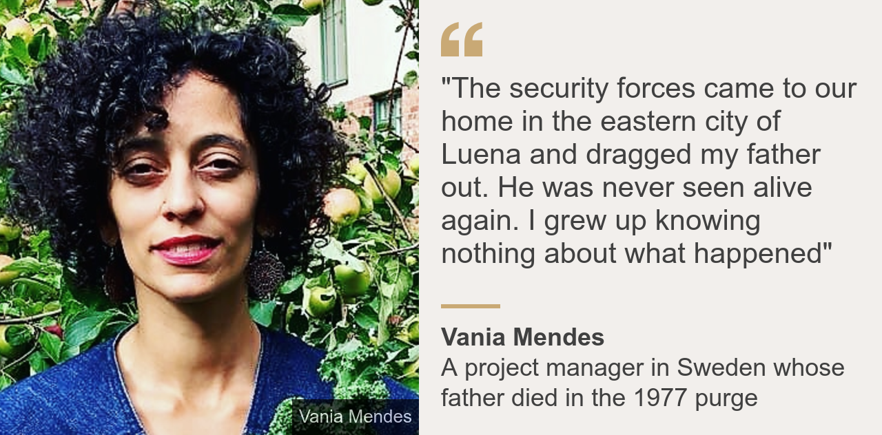 """Quote card. Vania Mendes: """"The security forces came to our home in the eastern city of Luena and dragged my father out. He was never seen alive again. I grew up knowing nothing about what happened"""""""